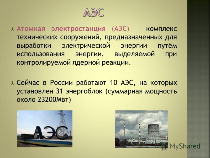 Атомная электростанция (АЭС) комплекс технических сооружений, предназначенных для выработки электрической энергии путём использования энергии, выделяемой при контролируемой ядерной реакции. Сейчас в России работают 10 АЭС, на которых установлен 31 эн
