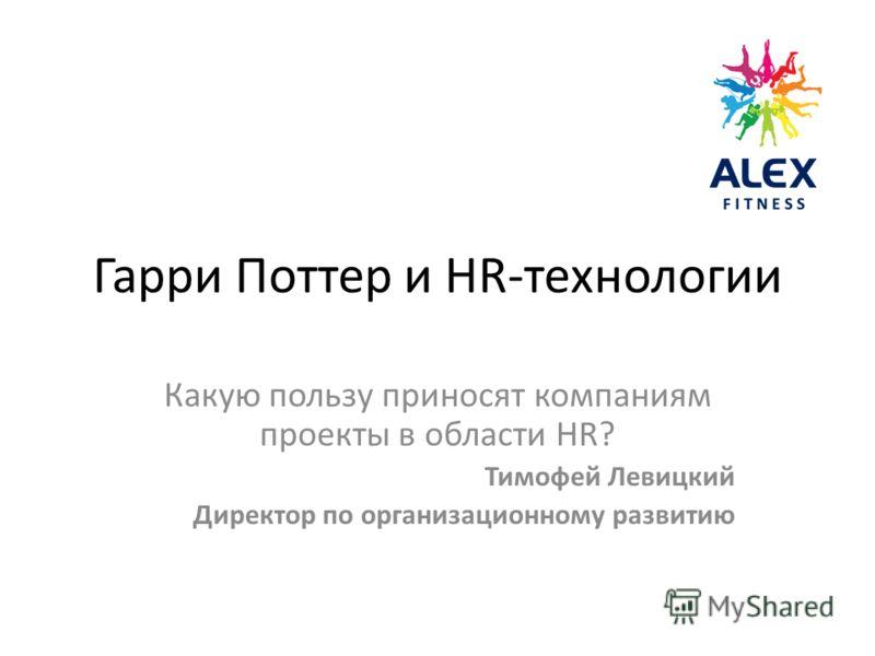 Гарри Поттер и HR-технологии Какую пользу приносят компаниям проекты в области HR? Тимофей Левицкий Директор по организационному развитию