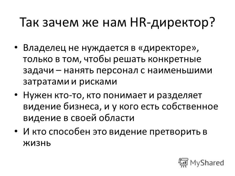 Так зачем же нам HR-директор? Владелец не нуждается в «директоре», только в том, чтобы решать конкретные задачи – нанять персонал с наименьшими затратами и рисками Нужен кто-то, кто понимает и разделяет видение бизнеса, и у кого есть собственное виде
