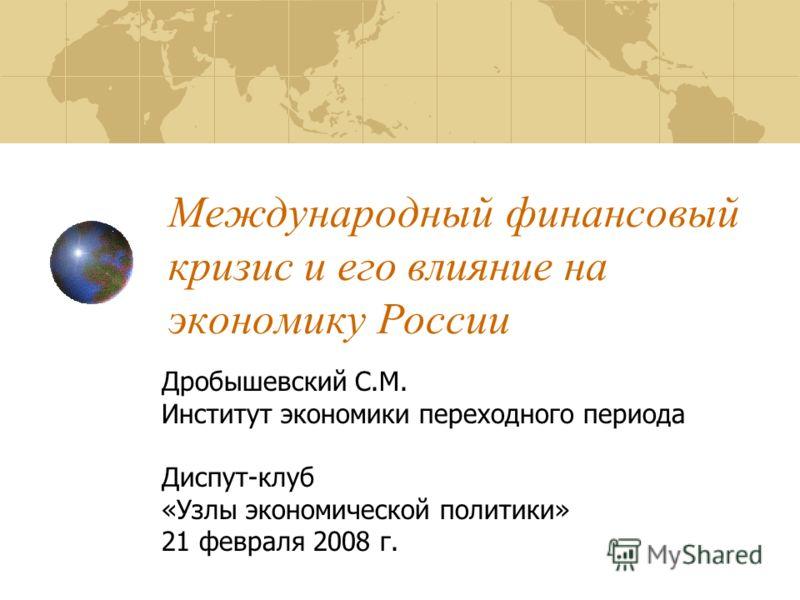 Международный финансовый кризис и его влияние на экономику России Дробышевский С.М. Институт экономики переходного периода Диспут-клуб «Узлы экономической политики» 21 февраля 2008 г.