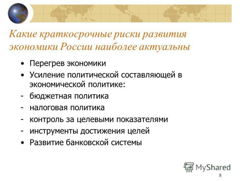 8 Какие краткосрочные риски развития экономики России наиболее актуальны Перегрев экономики Усиление политической составляющей в экономической политике: -бюджетная политика -налоговая политика -контроль за целевыми показателями -инструменты достижени