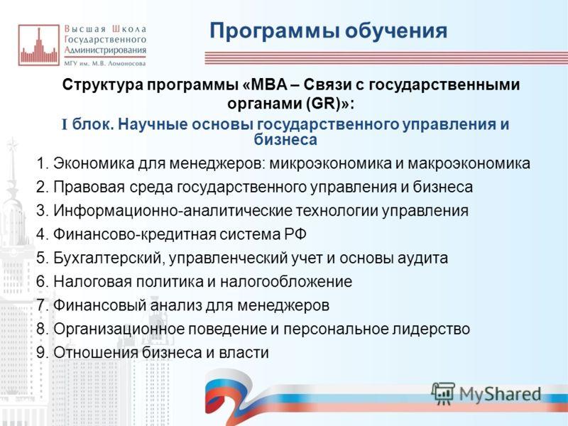 Программы обучения Структура программы «MBA – Связи с государственными органами (GR)»: I блок. Научные основы государственного управления и бизнеса 1. Экономика для менеджеров: микроэкономика и макроэкономика 2. Правовая среда государственного управл