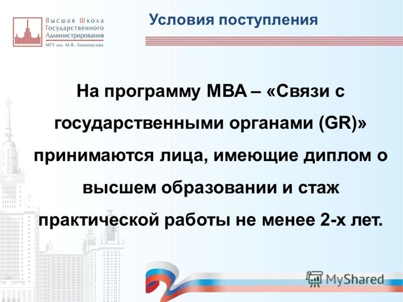 На программу MВА – «Связи с государственными органами (GR)» принимаются лица, имеющие диплом о высшем образовании и стаж практической работы не менее 2-х лет. Условия поступления