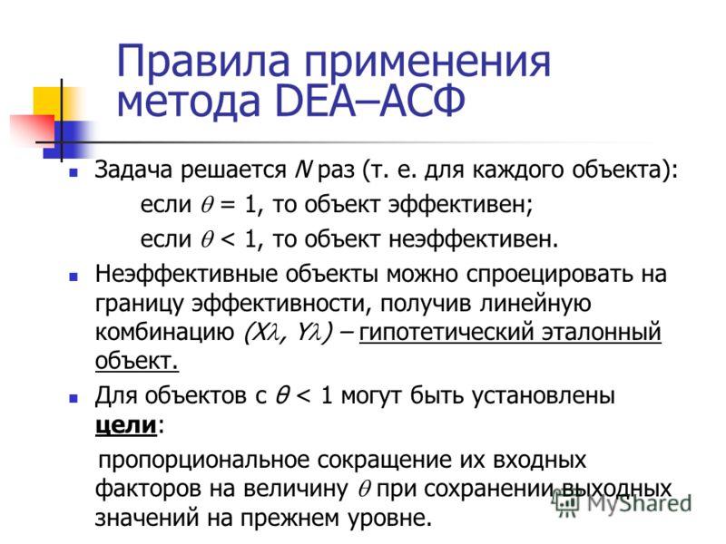 Правила применения метода DEA–АСФ Задача решается N раз (т. е. для каждого объекта): если = 1, то объект эффективен; если < 1, то объект неэффективен. Неэффективные объекты можно спроецировать на границу эффективности, получив линейную комбинацию (X,