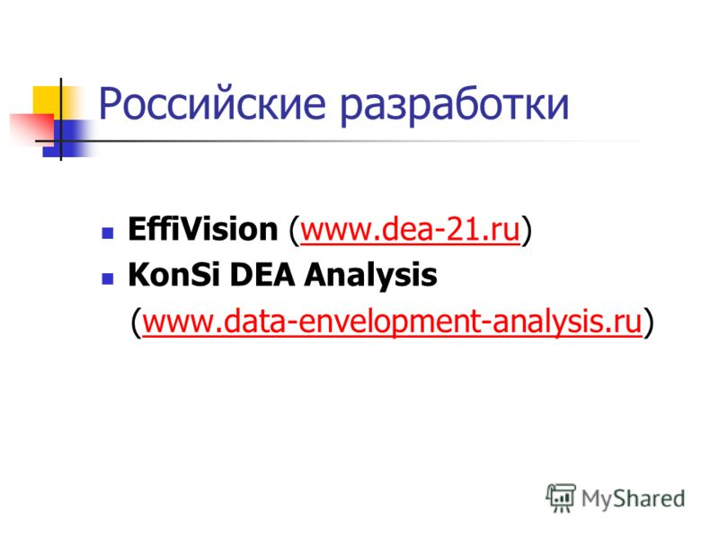 Российские разработки EffiVision (www.dea-21.ru)www.dea-21.ru KonSi DEA Analysis (www.data-envelopment-analysis.ru)www.data-envelopment-analysis.ru