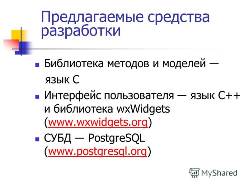 Предлагаемые средства разработки Библиотека методов и моделей язык C Интерфейс пользователя язык C++ и библиотека wxWidgets (www.wxwidgets.org)www.wxwidgets.org СУБД PostgreSQL (www.postgresql.org)www.postgresql.org