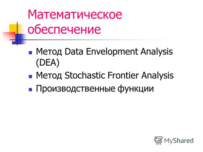 Математическое обеспечение Метод Data Envelopment Analysis (DEA) Метод Stochastic Frontier Analysis Производственные функции