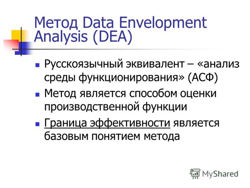 Метод Data Envelopment Analysis (DEA) Русскоязычный эквивалент – «анализ среды функционирования» (АСФ) Метод является способом оценки производственной функции Граница эффективности является базовым понятием метода