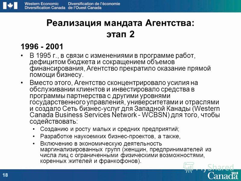 1996 - 2001 В 1995 г., в связи с изменениями в программе работ, дефицитом бюджета и сокращением объемов финансирования, Агентство прекратило оказание прямой помощи бизнесу. Вместо этого, Агентство сконцентрировало усилия на обслуживании клиентов и ин