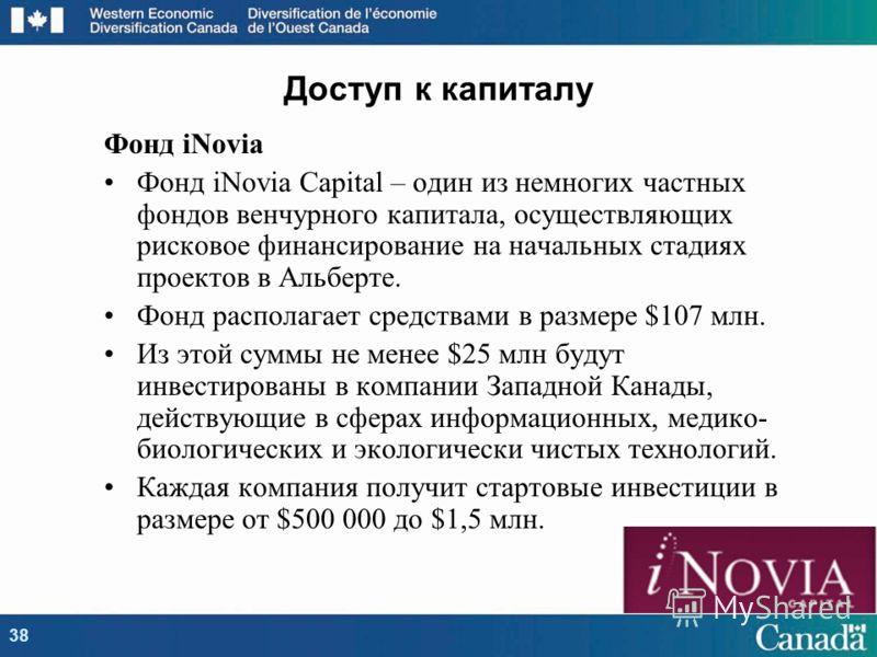Фонд iNovia Фонд iNovia Capital – один из немногих частных фондов венчурного капитала, осуществляющих рисковое финансирование на начальных стадиях проектов в Альберте. Фонд располагает средствами в размере $107 млн. Из этой суммы не менее $25 млн буд