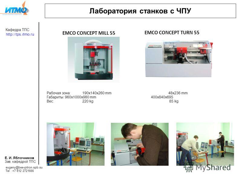 Fachgebiet TPS http://tps.ifmo.ru E.I. Yablotschnikov Lehrstuhlleiter Mail: Tel : Лаборатория станков с ЧПУ Рабочая зона: 190x140x260 mm48x236 mm Габариты: 960x1000x980 mm 400x840x695 Вес: 220 kg 85 kg EMCO CONCEPT MILL 55 EMCO CONCEPT TURN 55 eugeny