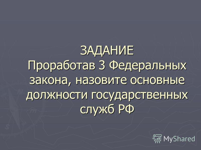 ЗАДАНИЕ Проработав 3 Федеральных закона, назовите основные должности государственных служб РФ