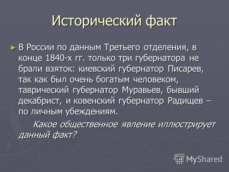 Исторический факт В России по данным Третьего отделения, в конце 1840-х гг. только три губернатора не брали взяток: киевский губернатор Писарев, так как был очень богатым человеком, таврический губернатор Муравьев, бывший декабрист, и ковенский губер