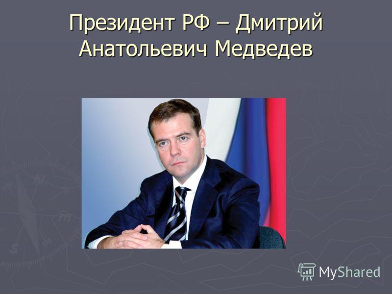 Президент РФ – Дмитрий Анатольевич Медведев