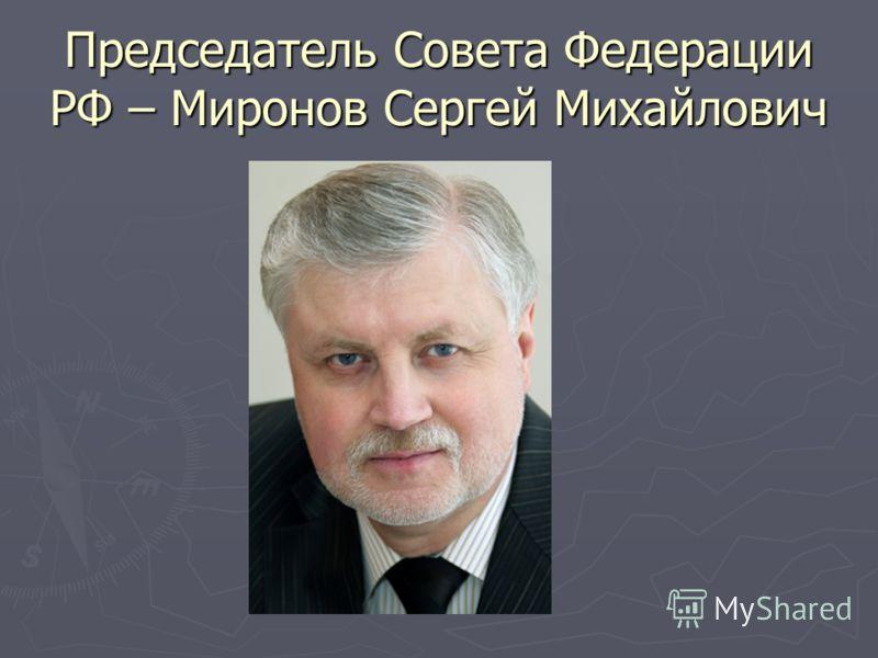 Председатель Совета Федерации РФ – Миронов Сергей Михайлович
