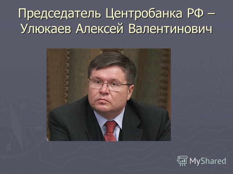 Председатель Центробанка РФ – Улюкаев Алексей Валентинович