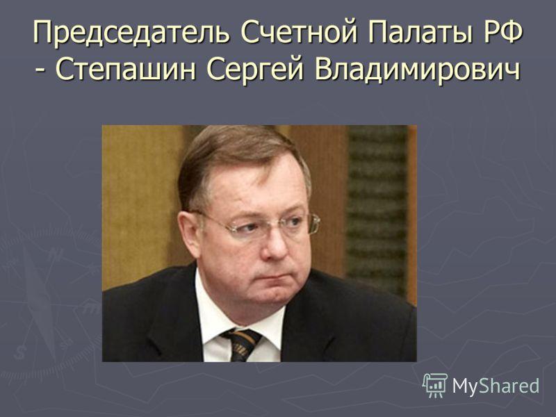 Председатель Счетной Палаты РФ - Степашин Сергей Владимирович