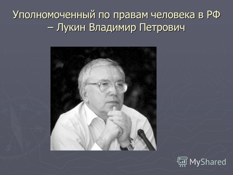Уполномоченный по правам человека в РФ – Лукин Владимир Петрович