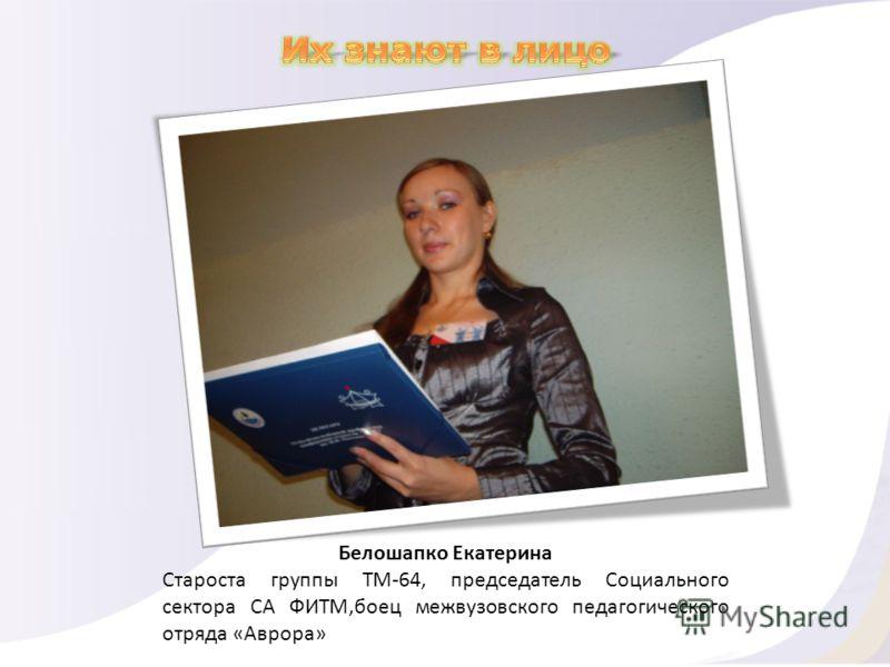 Белошапко Екатерина Староста группы ТМ-64, председатель Социального сектора СА ФИТМ,боец межвузовского педагогического отряда «Аврора»