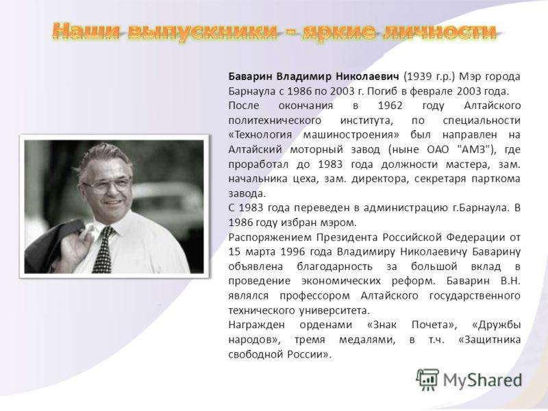 Баварин Владимир Николаевич (1939 г.р.) Мэр города Барнаула с 1986 по 2003 г. Погиб в феврале 2003 года. После окончания в 1962 году Алтайского политехнического института, по специальности «Технология машиностроения» был направлен на Алтайский моторн
