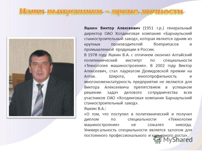 Яшкин Виктор Алексеевич (1951 г.р.) генеральный директор ОАО Холдинговая компания «Барнаульский станкостроительный завод», которая является одним из крупных производителей боеприпасов и промышленной продукции в России. В 1978 году Яшкин В.А. с отличи