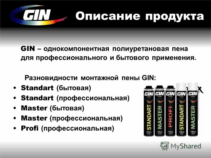 Описание продукта GIN – однокомпонентная полиуретановая пена для профессионального и бытового применения. Разновидности монтажной пены GIN: Standart (бытовая) Standart (профессиональная) Master (бытовая) Master (профессиональная) Profi (профессиональ