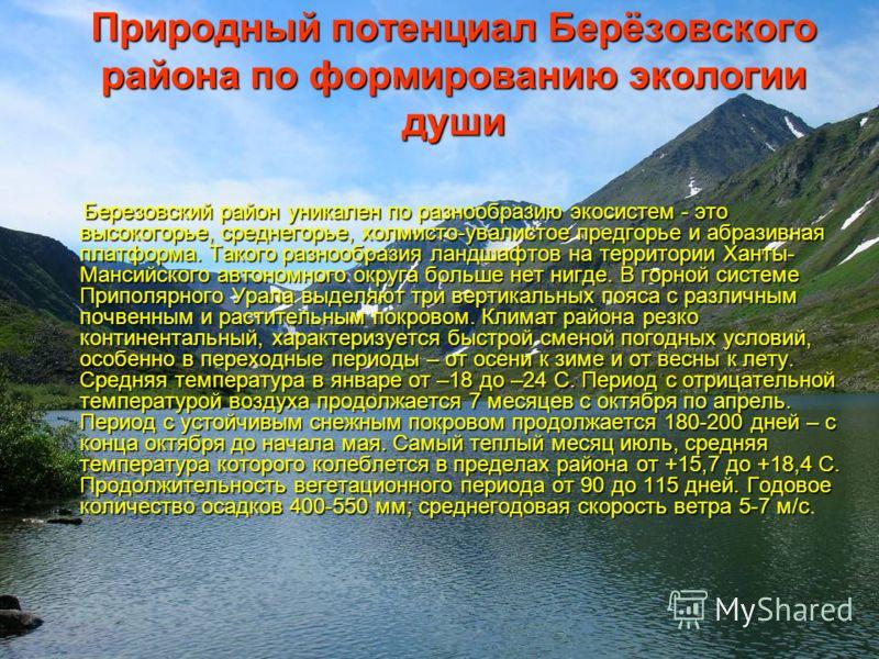 Природный потенциал Берёзовского района по формированию экологии души Березовский район уникален по разнообразию экосистем - это высокогорье, среднегорье, холмисто-увалистое предгорье и абразивная платформа. Такого разнообразия ландшафтов на территор