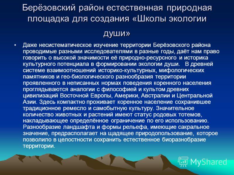 Берёзовский район естественная природная площадка для создания «Школы экологии души» Даже несистематическое изучение территории Берёзовского района проводимые разными исследователями в разные годы, даёт нам право говорить о высокой значимости её прир