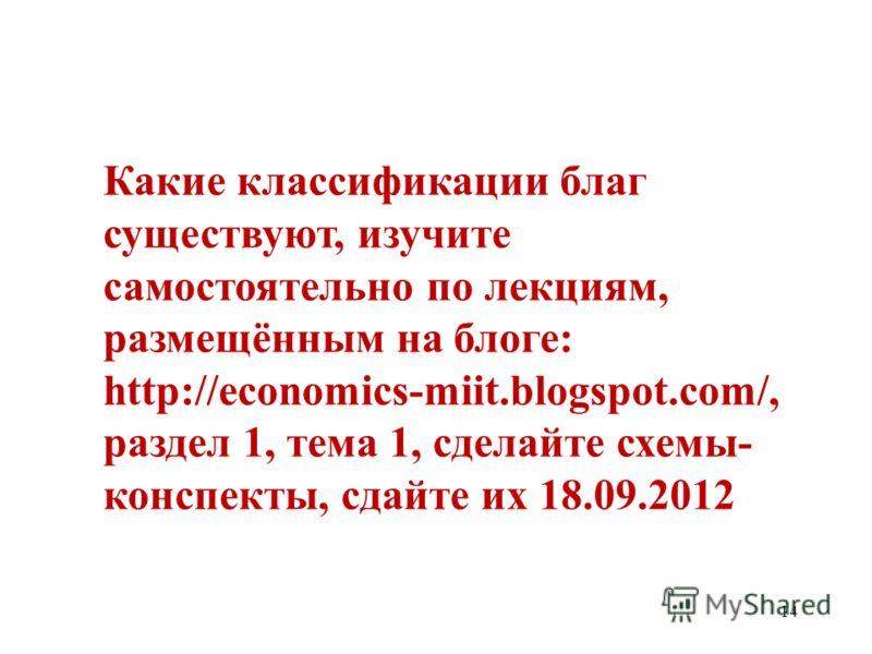 14 Какие классификации благ существуют, изучите самостоятельно по лекциям, размещённым на блоге: http://economics-miit.blogspot.com/, раздел 1, тема 1, сделайте схемы- конспекты, сдайте их 18.09.2012