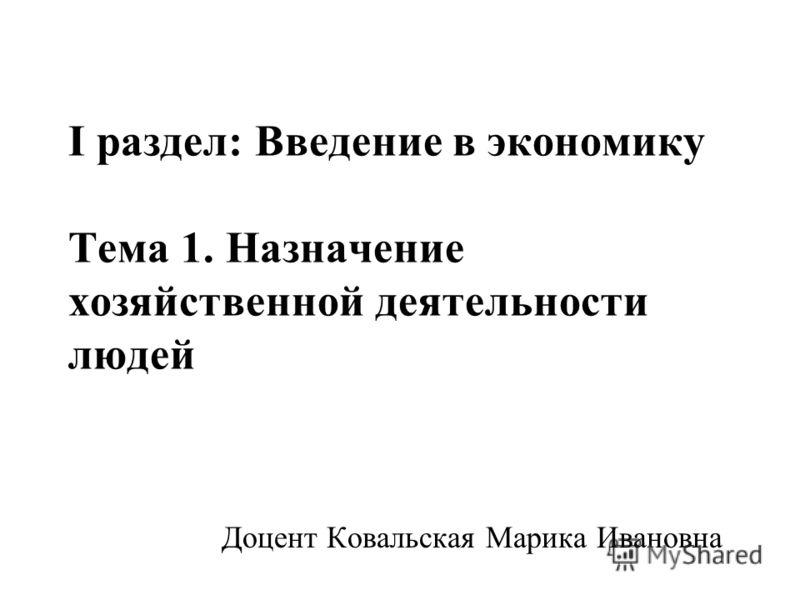I раздел: Введение в экономику Тема 1. Назначение хозяйственной деятельности людей Доцент Ковальская Марика Ивановна