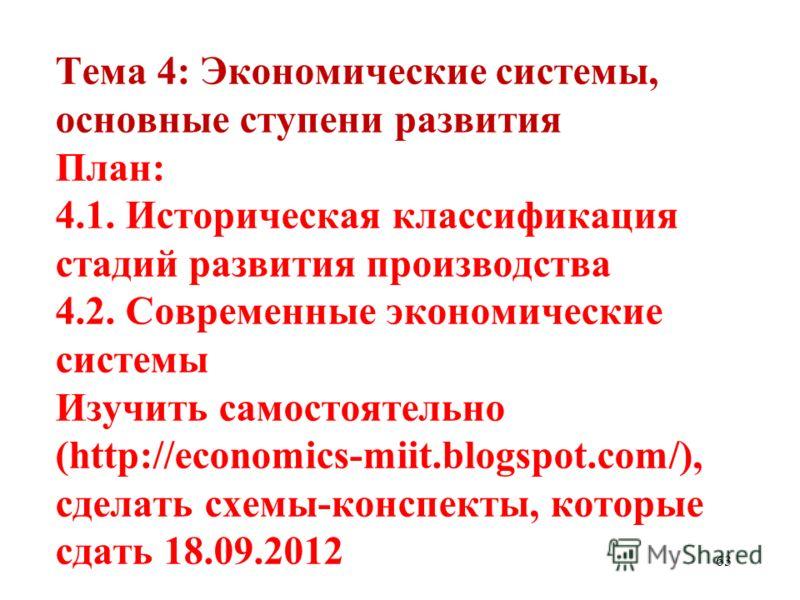 63 Тема 4: Экономические системы, основные ступени развития План: 4.1. Историческая классификация стадий развития производства 4.2. Современные экономические системы Изучить самостоятельно (http://economics-miit.blogspot.com/), сделать схемы-конспект
