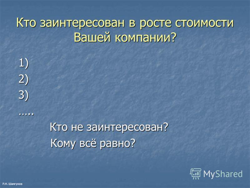 Кто заинтересован в росте стоимости Вашей компании? 1) 1) 2) 2) 3) 3) ….. ….. Кто не заинтересован? Кто не заинтересован? Кому всё равно? Кому всё равно? Р.Н. Шамгунов
