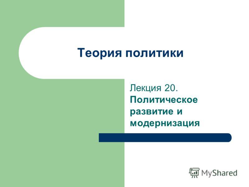 Теория политики Лекция 20. Политическое развитие и модернизация