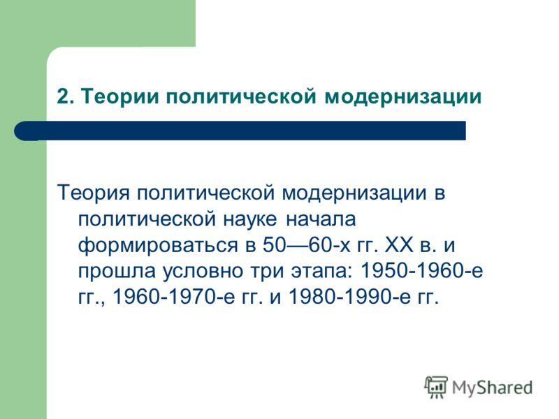 2. Теории политической модернизации Теория политической модернизации в политической науке начала формироваться в 5060-х гг. XX в. и прошла условно три этапа: 1950-1960-е гг., 1960-1970-е гг. и 1980-1990-е гг.