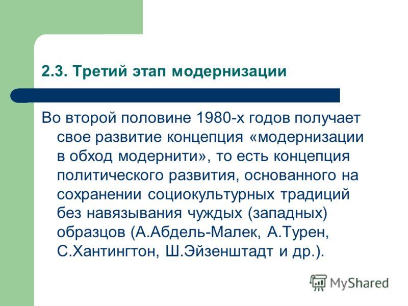 2.3. Третий этап модернизации Во второй половине 1980-х годов получает свое развитие концепция «модернизации в обход модернити», то есть концепция политического развития, основанного на сохранении социокультурных традиций без навязывания чуждых (запа