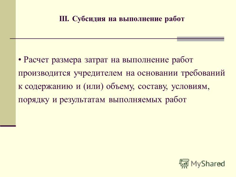 16 III. Субсидия на выполнение работ Расчет размера затрат на выполнение работ производится учредителем на основании требований к содержанию и (или) объему, составу, условиям, порядку и результатам выполняемых работ