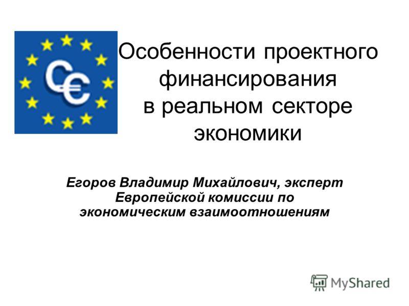 Особенности проектного финансирования в реальном секторе экономики Егоров Владимир Михайлович, эксперт Европейской комиссии по экономическим взаимоотношениям