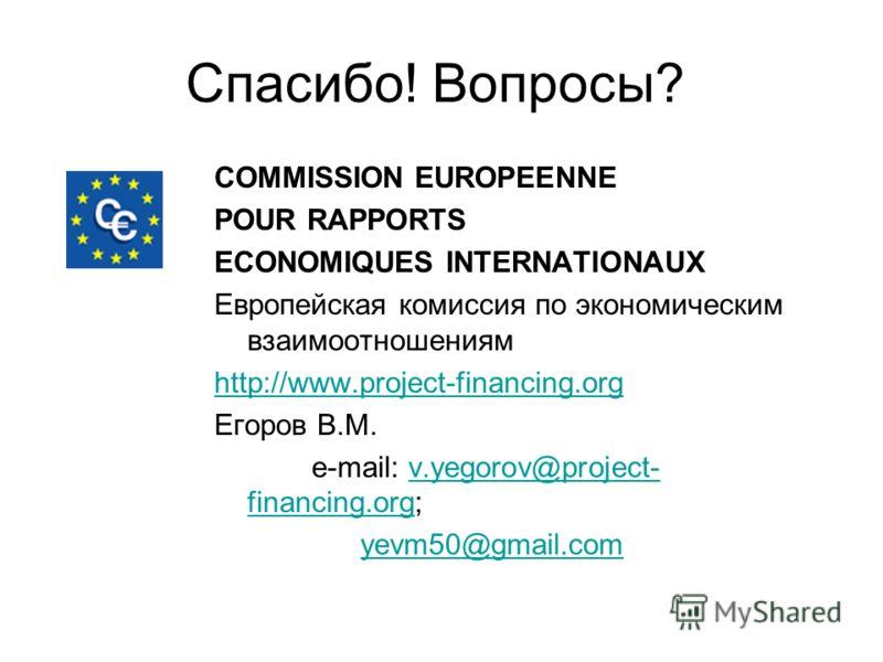 Спасибо! Вопросы? COMMISSION EUROPEENNE POUR RAPPORTS ECONOMIQUES INTERNATIONAUX Европейская комиссия по экономическим взаимоотношениям http://www.project-financing.org Егоров В.М. e-mail: v.yegorov@project- financing.org;v.yegorov@project- financing