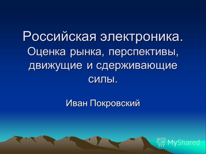 Российская электроника. Оценка рынка, перспективы, движущие и сдерживающие силы. Иван Покровский