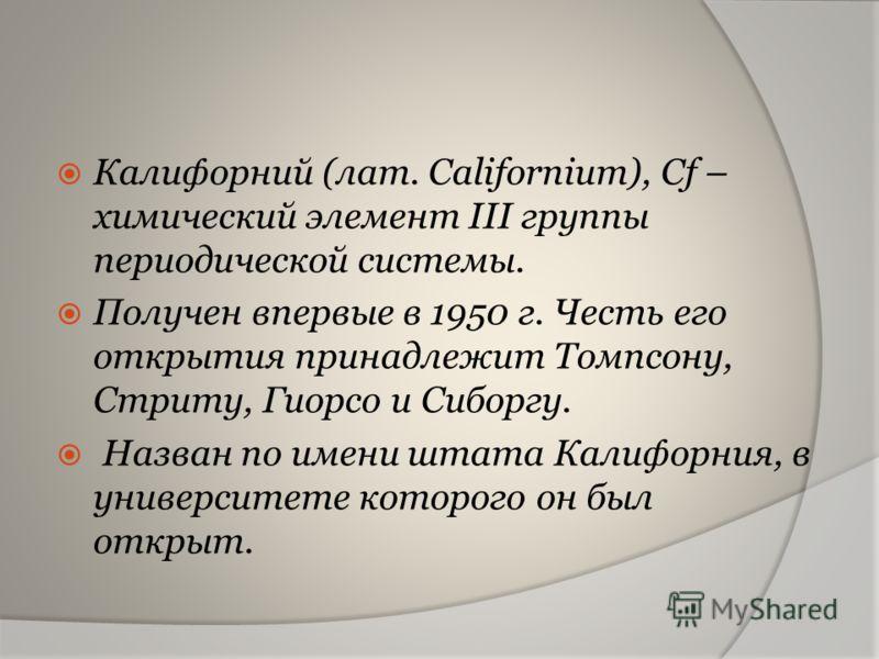 Калифорний (лат. Californium), Cf – химический элемент III группы периодической системы. Получен впервые в 1950 г. Честь его открытия принадлежит Томпсону, Стриту, Гиорсо и Сиборгу. Назван по имени штата Калифорния, в университете которого он был отк