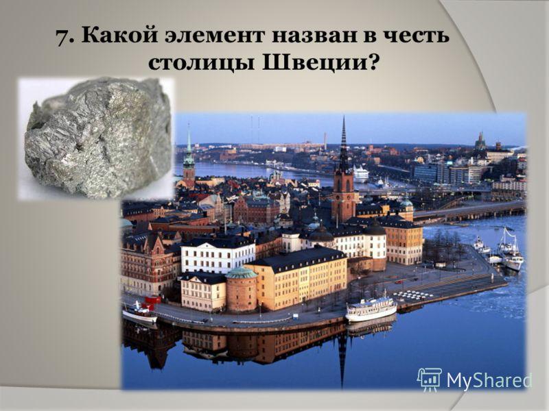 7. Какой элемент назван в честь столицы Швеции?