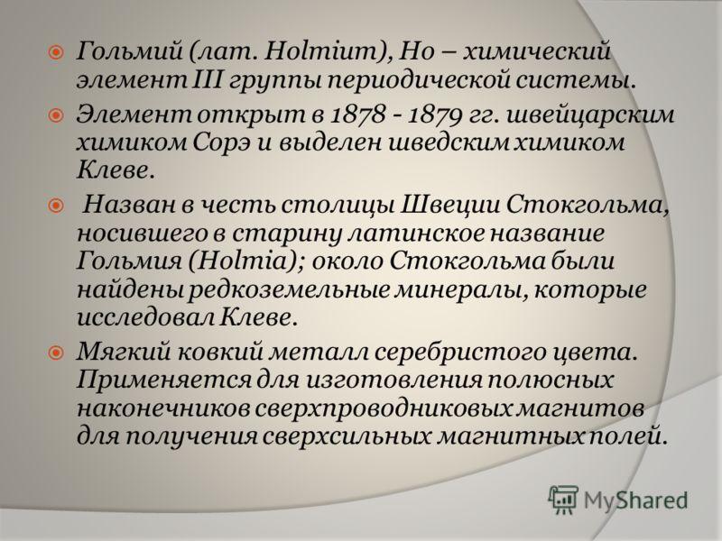 Гольмий (лат. Holmium), Ho – химический элемент III группы периодической системы. Элемент открыт в 1878 - 1879 гг. швейцарским химиком Сорэ и выделен шведским химиком Клеве. Назван в честь столицы Швеции Стокгольма, носившего в старину латинское назв