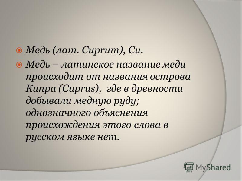 Медь (лат. Cuprum), Cu. Медь – латинское название меди происходит от названия острова Кипра (Cuprus), где в древности добывали медную руду; однозначного объяснения происхождения этого слова в русском языке нет.
