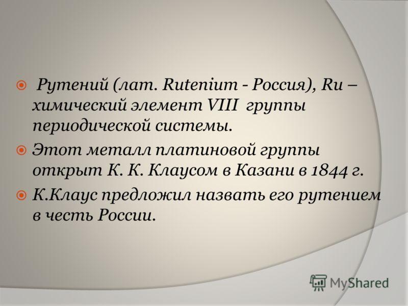 Рутений (лат. Rutenium - Россия), Ru – химический элемент VIII группы периодической системы. Этот металл платиновой группы открыт К. К. Клаусом в Казани в 1844 г. К.Клаус предложил назвать его рутением в честь России.