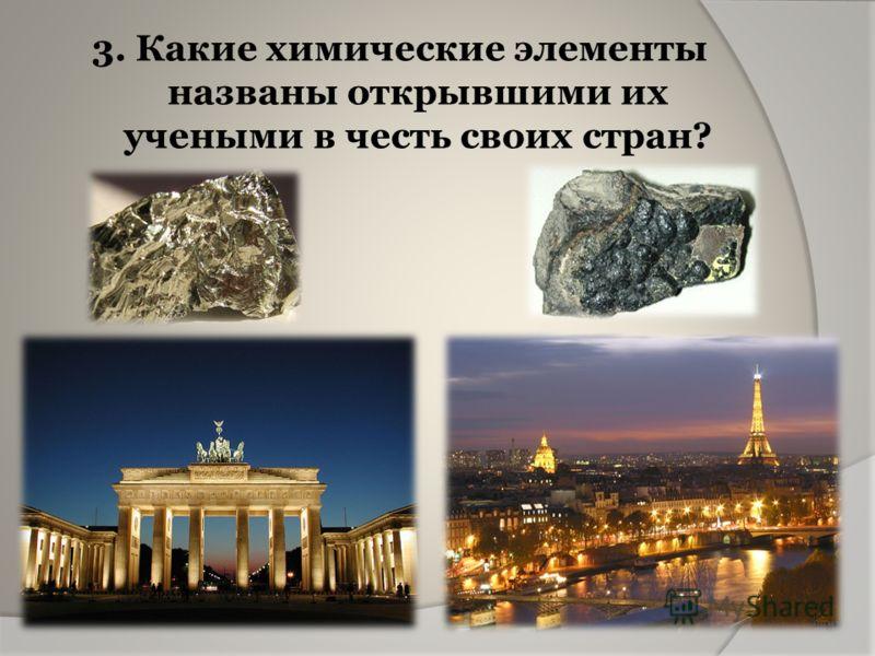 3. Какие химические элементы названы открывшими их учеными в честь своих стран?