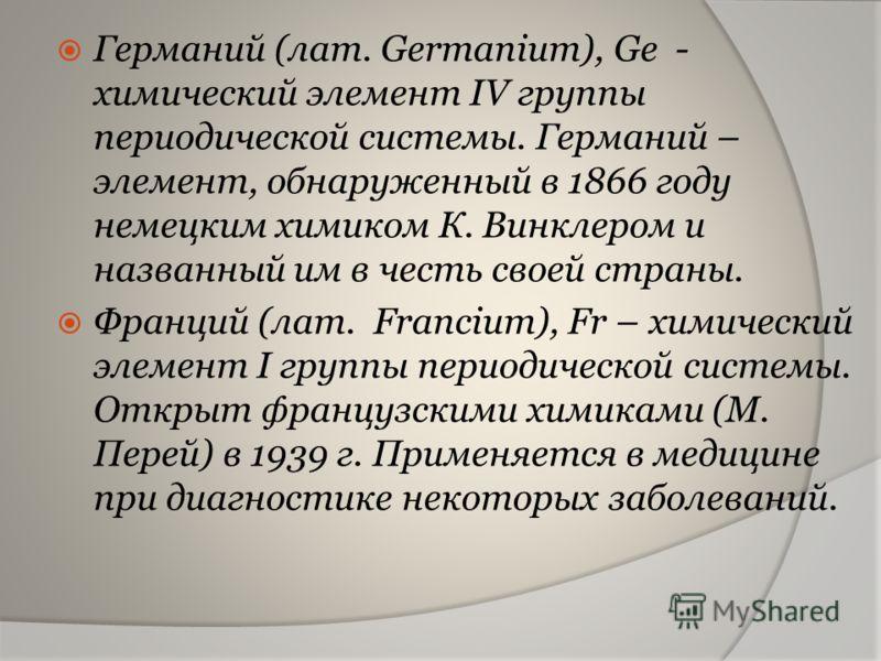 Германий (лат. Germanium), Ge - химический элемент IV группы периодической системы. Германий – элемент, обнаруженный в 1866 году немецким химиком К. Винклером и названный им в честь своей страны. Франций (лат. Francium), Fr – химический элемент I гру