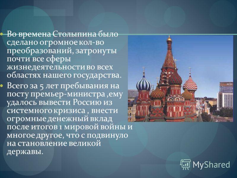 Во времена Столыпина было сделано огромное кол-во преобразований, затронуты почти все сферы жизнедеятельности во всех областях нашего государства. Всего за 5 лет пребывания на посту премьер-министра,ему удалось вывести Россию из системного кризиса, в