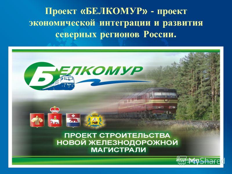 Проект « БЕЛКОМУР » - проект экономической интеграции и развития северных регионов России.