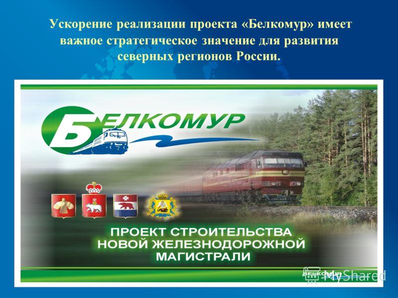 Ускорение реализации проекта «Белкомур» имеет важное стратегическое значение для развития северных регионов России.