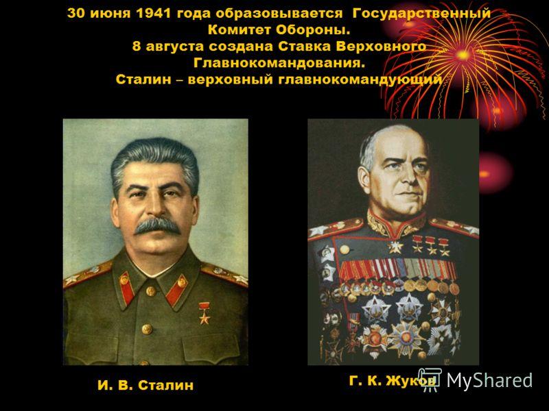 30 июня 1941 года образовывается Государственный Комитет Обороны. 8 августа создана Ставка Верховного Главнокомандования. Сталин – верховный главнокомандующий И. В. Сталин Г. К. Жуков